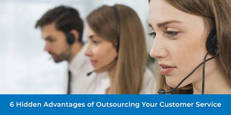 6 Hidden Advantages of Outsourcing Your Customer Service
